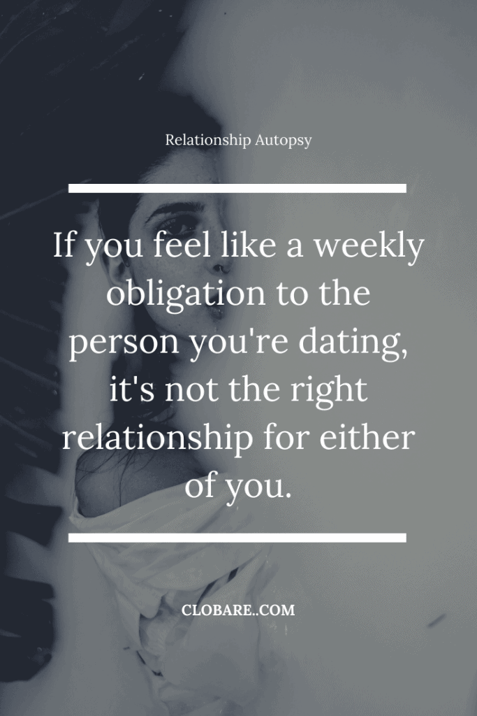 Relationship autopsy quote: if you feel like a weekly obligation to the person you're dating, it's not the right relationship for either of you.