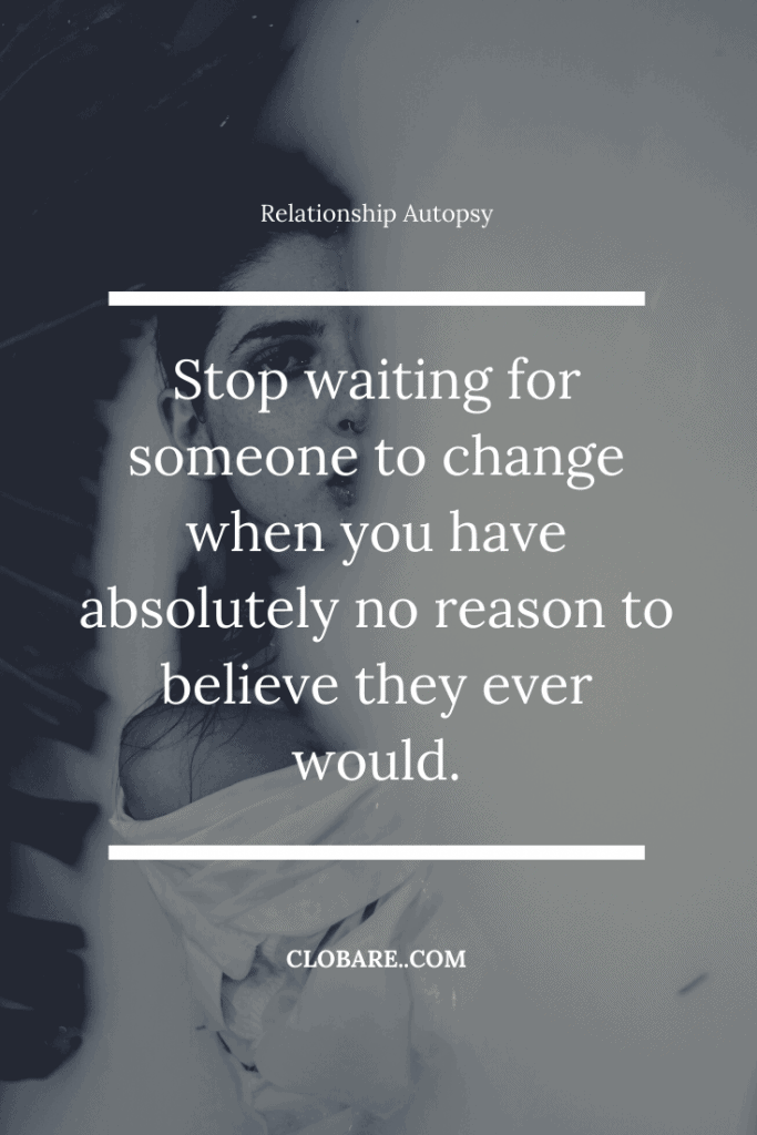 Stop waiting for someone to change when you have absolutely no reason to believe they ever would.