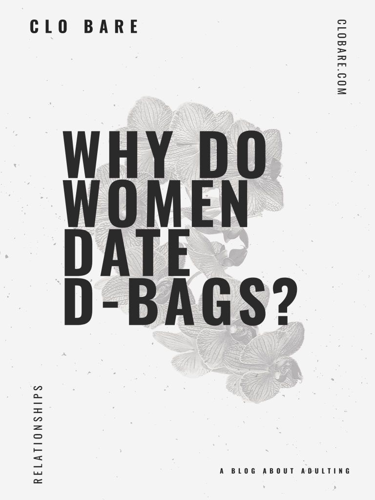 Why do women date d-bags? Clo Bare